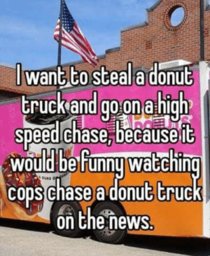 memes in real life by KyloRenKardashian MORE MEMES: J want to steala donub  truckand go on a high  speed chase,becauseft  would be Funnu waEchin  cons chase a donut truc  on Chenews memes in real life by KyloRenKardashian MORE MEMES