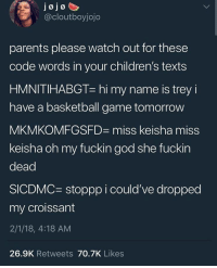 Follow @SlayinQueens for more poppin pins ❤️⚡️✨: J0 J0  @cloutboyjojo  parents please watch out for these  code words in your children's texts  HMNITIHABGT- hi my name is trey i  have a basketball game tomorrow  MKMKOMFGSFD miss keisha miss  keisha oh my fuckin god she fuckin  dead  SICDMC stoppp i could've dropped  my croissant  2/1/18, 4:18 AM  26.9K Retweets 70.7K Likes Follow @SlayinQueens for more poppin pins ❤️⚡️✨