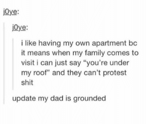 """Dad, Family, and Protest: j0ye:  j0ye:  i like having my own apartment bc  it means when my family comes to  visit i can just say """"you're under  my roof"""" and they can't protest  shit  update my dad is grounded Go to the spare room Dad"""
