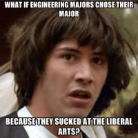 What if... engineeringmemes engineering engineer engineeringpride memes funny exam meme school university college major: WHAT IF ENGINEERING MAJORSCHOSE THEIR  MAJOR  BECAUSE THEY SUCKED AT THE LIBERAL  ARTS? What if... engineeringmemes engineering engineer engineeringpride memes funny exam meme school university college major