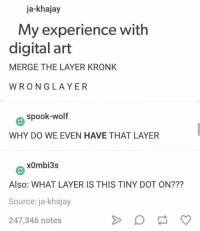 Ya: ja-khajay  My experience with  digital art  MERGE THE LAYER KRONK  WRONGLAYER  Θ spook-wolf  WHY DO WE EVEN HAVE THAT LAYER  x0mbi3s  Also: WHAT LAYER IS THIS TINY DOT ON???  Source: ja-khajay  247,346 notes Ya