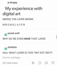 Kronk: ja-khajay  My experience with  digital art  MERGE THE LAYER KRONK  WRONGLAYER  Θ spook-wolf  WHY DO WE EVEN HAVE THAT LAYER  x0mbi3s  Also: WHAT LAYER IS THIS TINY DOT ON???  Source: ja-khajay  247,346 notes