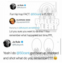 50cent vs JaRule (swipe) (via @bigboy): Ja Rule  @Ruleyork  Fun hip hop FACT: @50cent is PUSSY.  BALLER  LERT  GUAPDAD 4000  @guapdad4000  Replying to @Ruleyork and @50cert  Lol you sure you want to do this? You  remember what happened last time ???  T.COM  Ja Rule  @Ruleyork  Yeah l do @50cent got beat up, stabbed  and shot what do you remember??? 50cent vs JaRule (swipe) (via @bigboy)