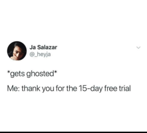 ghosted: Ja Salazar  @_heyja  *gets ghosted*  Me: thank you for the 15-day free trial
