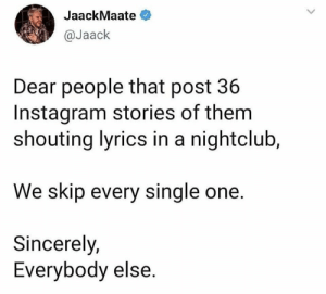 Instagram, Lyrics, and Sincerely: JaackMaate  @Jaack  Dear people that post 36  Instagram stories of them  shouting lyrics in a nightclub,  We skip every single one.  Sincerely,  Everybody else. Tag someone that needs to know this 😂👇 https://t.co/4zE2AsszxD
