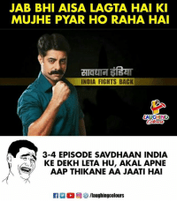 India, Indianpeoplefacebook, and Back: JAB BHI AISA LAGTA HAI KI  MUJHE PYAR HO RAHA HAI  INDIA FIGHTS BACK  LAUGHING  3-4 EPISODE SAVDHAAN INDIA  KE DEKH LETA HU, AKAL APNIE  AAP THIKANE AA JAATI HA  R  0回5/laughingcolours