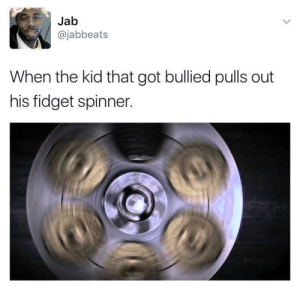 Dank, Memes, and Run: Jab  @jabbeats  When the kid that got bullied pulls out  his fidget spinner. All the other kids with the pumped up kicks better run better run by cando0 FOLLOW HERE 4 MORE MEMES.