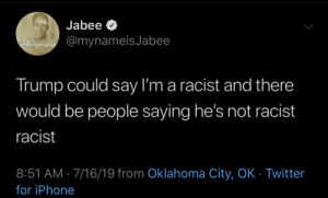 iTs JuSt DiFfErEnt: Jabee  @mynameisJabee  THIS WORLD  CRe  LM GAD  Trump could say I'm a racist and there  would be people saying he's not racist  racist  8:51 AM 7/16/19 from Oklahoma City, OK - Twitter  for iPhone iTs JuSt DiFfErEnt