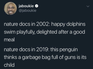 "Guns, Dolphins, and Good: jaboukie >  @jaboukie  nature docs in 2002: happy dolphins  swim playfully, delighted after a good  meal  nature docs in 2019: this penguin  thinks a garbage bag full of guns is its  child ""Next week on Gat Geo"""