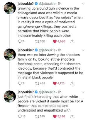 "Real talk for those of us who grew up in the hood.: @jaboukie 1h  jaboukie?  growing up around gun violence in the  chicagoland area was wild cus media  always described it as ""senseless"" when  in reality it was a cycle of motivated  gang/revenge killings. they pushed a  narrative that black people were  indiscriminately killing each other  7  L760  4,930  jaboukie? @jaboukie  there was no interviewing the shooters  family on tv, looking at the shooters  facebook posts, decoding the shooters  ideology, because that'd contradict the  message that violence is supposed to be  innate in black people  1h  2  L1439  4,125  jaboukie? @jaboukie  just find it interesting that when white  people are violent it surely must be For A  1h  Reason that can be studied and  understood and empathized with  15  L785  5,286 Real talk for those of us who grew up in the hood."
