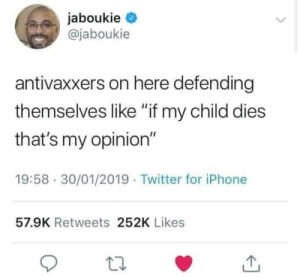 "Iphone, Twitter, and For: @jaboukie  antivaxxers on here defending  themselves like ""if my child dies  that's my opinion""  19:58 30/01/2019 Twitter for iPhone  57.9K Retweets 252K Likes"