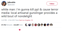 Blackpeopletwitter, Los Angeles, and White: jaboukie  @jaboukie  Follow  white man: i'm gunna kill ppl & cause terror  media: local artisanal gunslinger provides a  wild bout of nondelight  1:15 PM - 2 Oct 2017 from East Los Angeles, CA  47,752 Retweets 131,847 Likes (@ S瘧 DeC@鑫 <p>&ldquo;But it&rsquo;s not a race thing&rdquo; (via /r/BlackPeopleTwitter)</p>