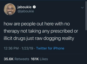 Drugs, Iphone, and Twitter: jaboukie  @jaboukie  how are people out here with no  therapy not taking any prescribed or  llicit drugs just raw dogging reality  12:36 PM 1/23/19 Twitter for iPhone  35.6K Retweets 161K Likes how