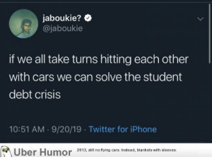 failnation:  We all get free passes: jaboukie?  @jaboukie  if we all take turns hitting each other  with cars we can solve the student  debt crisis  10:51 AM 9/20/19 Twitter for iPhone  Uber Humor  2013, still no flying cars. Instead, blankets with sleeves. failnation:  We all get free passes