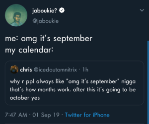 "Iphone, Omg, and Twitter: jaboukie?  @jaboukie  me: omg it's september  my calendar:  chris @icedoutomnitrix 1h  why r ppl always like ""omg it's september"" nigga  that's how months work. after this it's going to be  october  yes  7:47 AM 01 Sep 19 Twitter for iPhone I wish my calendar would yell this at me"