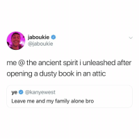 Being Alone, Family, and Book: jaboukie  @jaboukie  me @ the ancient spirit i unleashed after  opening a dusty book in an attic  ye @kanyewest  Leave me and my family alone bro uh oh (via: @jaboukie)