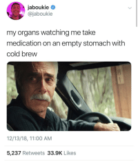 Blackpeopletwitter, Guess, and Cold: jaboukie  @jaboukie  my organs watching me take  medication on an empty stomach with  cold brew  12/13/18, 11:00 AM  5,237 Retweets 33.9K Likes Alright, guess we're doing this 🤢 (via /r/BlackPeopleTwitter)