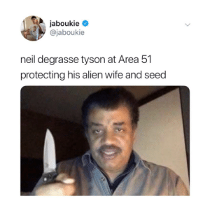 Neil deGrasse Tyson, Alien, and Wife: jaboukie  @jaboukie  neil degrasse tyson at Area 51  protecting his alien wife and seed At all costs.