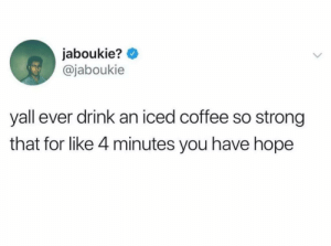 Meirl: jaboukie?  @jaboukie  yall ever drink an iced coffee so strong  that for like 4 minutes you have hope Meirl