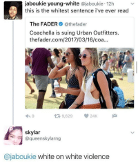 idk why this just made me laugh so fucking hard: jaboukie young-white  ajaboukie 12h  this is the whitest sentence i've ever read  The FADER  athefader  Coachella is suing Urban Outfitters.  the fader.com/2017/03/16/coa...  9,629 24K  t skylar  @queen kylarng  Cajaboukie white on white violence idk why this just made me laugh so fucking hard