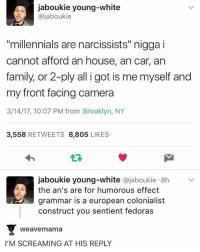 "That insult is everything: jaboukie young-white  ajaboukie  ""millennials are narcissists"" nigga i  cannot afford an house, ancar, an  family, or 2-ply all i got is me myself and  my front facing camera  3/14/17, 10:07 PM from Brooklyn, NY  3,558  RETWEETS 8,805  LIKES  jaboukie young-white ajaboukie 8h  the an's are for humorous effect  grammar is a european colonialist  construct you sentient fedoras  Weave mama  I'M SCREAMING AT HIS REPLY That insult is everything"