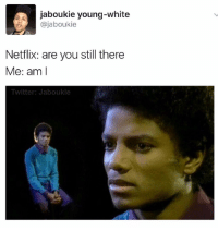 (X-Files theme plays softly in the background): jaboukie young-white  ajaboukie  Netflix: are you still there  Me: am I  Twitter: Jaboukie (X-Files theme plays softly in the background)