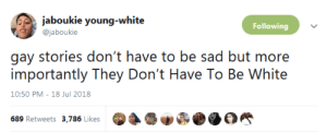 whyyoustabbedme: wow : jaboukie young-white  Following  @jaboukie  gay stories don't have to be sad but more  importantly They Don't Have To Be White  10:50 PM-18 Jul 2018  689 Retweets 3,786 Likes whyyoustabbedme: wow
