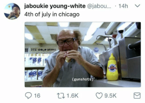 Chicago, Tfw, and 4th of July: jaboukie young-white @jabou... 14h  4th of july in chicago  ICE COLD DRINKS  (gunshots)'  16 1.6K 9.5K tfw you cant tell whether youre hearing fireworks or gunshots and you dont care