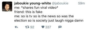 Reddit irl | https://goo.gl/i7OmJs - Join my facebook page: jaboukie young-white @jaboukie  59m  me: *shares fun viral video*  friend: this is fake  me: so is tv so is the news so was the  election so is society just laugh nigga damn  h1392 337 Reddit irl | https://goo.gl/i7OmJs - Join my facebook page