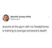 Gym, Death, and Headphones: jaboukie young-white  @jaboukie  anyone at the gym with no headphones  is training to avenge someone's death @jaboukie's tweets make me laugh out loud