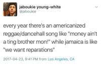 """Blackpeopletwitter, Money, and Reggae: jaboukie young-white  @jaboukie  every year there's an americanized  reggae/dancehall song like """"money ain't  a ting brother mon!"""" while jamaica is like  """"we want reparations""""  2017-04-23, 9:41 PM from Los Angeles, CA <p>Who di rass is Diplo?! (via /r/BlackPeopleTwitter)</p>"""