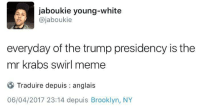 <p>only 1383 days left. (via /r/BlackPeopleTwitter)</p>: jaboukie young-white  @jaboukie  everyday of the trump presidency is the  mr krabs swirl meme  Traduire depuis : anglais  06/04/2017 23:14 depuis Brooklyn, NY <p>only 1383 days left. (via /r/BlackPeopleTwitter)</p>