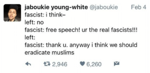 Free, How To, and The Real: jaboukie young-white @jaboukie  Feb 4  fascist: i think-  left: no  fascist: free speech! ur the real fascists!!!  left:  fascist: thank u. anyway i think we should  eradicate muslims  จ่า  2,946  6,260 The left needs to learn how to be tolerant of my intolerance 😤 https://goo.gl/i7OmJs