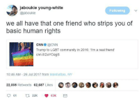Blackpeopletwitter, cnn.com, and Community: jaboukie young-white  @jaboukie  Following  we all have that one friend who strips you of  basic human rights  CNNO @CNN  Trump to LGBT community in 2016: I'm a real friend'  cnn.it/2uYOags  10:46 AM- 26 Jul 2017 from Manhattan, NY  22,005 Retweets 62,687 Likes O  61 t 22K 63K <p>There are still people who think his bi-weekly trips to Mar-a-Dumbhoe is not a problem but someone wanting to actually protect this country and be their true selves is a problem. (via /r/BlackPeopleTwitter)</p>