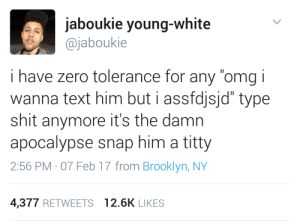 "Broomstick, Omg, and Shit: jaboukie young-white  @jaboukie  i have zero tolerance for any ""omg i  wanna text him but i assfdjsjd"" type  shit anymore it's the damn  apocalypse snap him a titty  2:56 PM- 07 Feb 17 from Brooklyn, NY  4,377 RETWEETS 12.6K LIKES No more excuses"