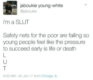 Succeeding: jaboukie young-white  @jaboukie  i'm a SLUT  Safety nets for the poor are failing so  young people feel like the pressure  to succeed early is life or death  9:33 AM 25 Jun 17 from Chicago, IL