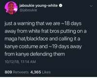 Halloween, Kanye, and The Real: jaboukie young-white  @jaboukie  just a warning that we are 18 days  away from white frat bros putting on a  maga hat/blackface and calling it a  kanye costume and~ 19 days away  from kanye defending them  10/12/18, 11:14 AM  809 Retweets 4,365 Likes The real spooky season is after Halloween