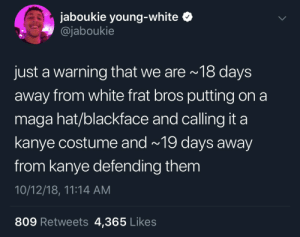 Dank, Halloween, and Kanye: jaboukie young-white  @jaboukie  just a warning that we are 18 days  away from white frat bros putting on a  maga hat/blackface and calling it a  kanye costume and~ 19 days away  from kanye defending them  10/12/18, 11:14 AM  809 Retweets 4,365 Likes The real spooky season is after Halloween by crazedmonkey123 MORE MEMES