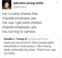 Blackpeopletwitter, Chipotle, and Camera: jaboukie young-white  @jaboukie  me: is extra cheese free  chipotle employee: yes  me: can i get extra cheese  chipotle employee: yes  me, turning to camera:  Donald J. Trump@realDonaldTrump  Deals are my art form. Other people paint  beautifully or write poetry. I like making  deals, preferably big deals. That's how I get  my kicks. <p>Real deals only (via /r/BlackPeopleTwitter)</p>