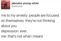 Funny, Tumblr, and Anxiety: jaboukie young-white  @jaboukie  me to my anxiety: people are focused  on themselves. they're not thinking  about you  depression: ever  me: that's not what i meant