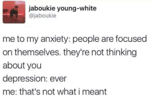 Anxiety, Depression, and White: jaboukie young-white  @jaboukie  me to my anxiety: people are focused  on themselves. they're not thinking  about you  depression: ever  me: that's not what i meant Meirl