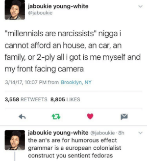 "weavemama: I'M SCREAMING AT HIS REPLY: jaboukie young-white  @jaboukie  millennials are narcissists"" nigga i  cannot afford an house, an car, an  family, or 2-ply all i got is me myself and  my front facing camera  3/14/17, 10:07 PM from Brooklyn, NY  3,558 RETWEETS 8,805 LIKES  jaboukie young-white @jaboukie 8h  the an's are for humorous effect  grammar is a european colonialist  construct you sentient fedoras weavemama: I'M SCREAMING AT HIS REPLY"