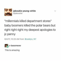 "Millennials, Brooklyn, and Bears: jaboukie young-white  @jaboukie  ""millennials killed department stores""  baby boomers killed the polar bears but  right right right my deepest apologies to  jc penny  6/4/17, 10:23 AM from Brooklyn, NY  c-bassmeow  This is amazing"
