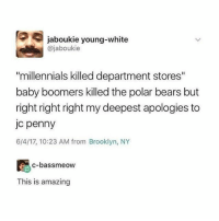 "Memes, Yeah, and Millennials: jaboukie young-white  @jaboukie  ""millennials killed department stores""  baby boomers killed the polar bears but  right right right my deepest apologies to  jc penny  6/4/17, 10:23 AM from Brooklyn, NY  c-bassmeow  This is amazing We got the memes, aw yeah. #FunnyMemes #RandomMemes #FunnyTweets"