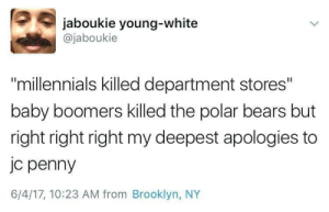 "Millennials, Brooklyn, and Bears: jaboukie young-white  @jaboukie  ""millennials killed department stores""  baby boomers killed the polar bears but  right right right my deepest apologies to  jc penny  6/4/17, 10:23 AM from Brooklyn, NY This is amazing"