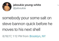<p>Nobody likes salting him, but he leaves you no choice (via /r/BlackPeopleTwitter)</p>: jaboukie young-white  @jaboukie  somebody pour some salt on  steve bannon quick before he  moves to his next shell  8/18/17, 1:12 PM from Brooklyn, NY <p>Nobody likes salting him, but he leaves you no choice (via /r/BlackPeopleTwitter)</p>
