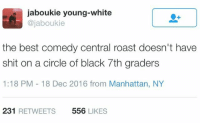 Blackpeopletwitter, Roast, and Shit: jaboukie young-white  @jaboukie  the best comedy central roast doesn't have  shit on a circle of black 7th graders  1:18 PM 18 Dec 2016 from Manhattan, NY  231 RETWEETS  556 LIKES <p>They're ruthless and know how to hit you where it hurts (via /r/BlackPeopleTwitter)</p>