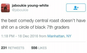 Theyre ruthless and know how to hit you where it hurts: jaboukie young-white  @jaboukie  the best comedy central roast doesn't have  shit on a circle of black 7th graders  1:18 PM 18 Dec 2016 from Manhattan, NY  231 RETWEETS  556 LIKES Theyre ruthless and know how to hit you where it hurts