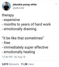 "Baseball, Be Like, and Blackpeopletwitter: jaboukie young-white  @jaboukie  therapy  - expensive  - months to years of hard work  -emotionally draining  ""it be like that sometimes""  - free  immediately super effective  emotionally healing  12:46 PM 06 Aug 18  3,073 Retweets 11.2K Likes <p>Also known as the &ldquo;Major League Baseball player Oscar Gamble&rdquo; therapy technique. (via /r/BlackPeopleTwitter)</p>"