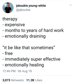 "Baseball, Be Like, and Dank: jaboukie young-white  @jaboukie  therapy  - expensive  - months to years of hard work  -emotionally draining  ""it be like that sometimes""  - free  immediately super effective  emotionally healing  12:46 PM 06 Aug 18  3,073 Retweets 11.2K Likes Also known as the Major League Baseball player Oscar Gamble therapy technique. by Reeekris MORE MEMES"